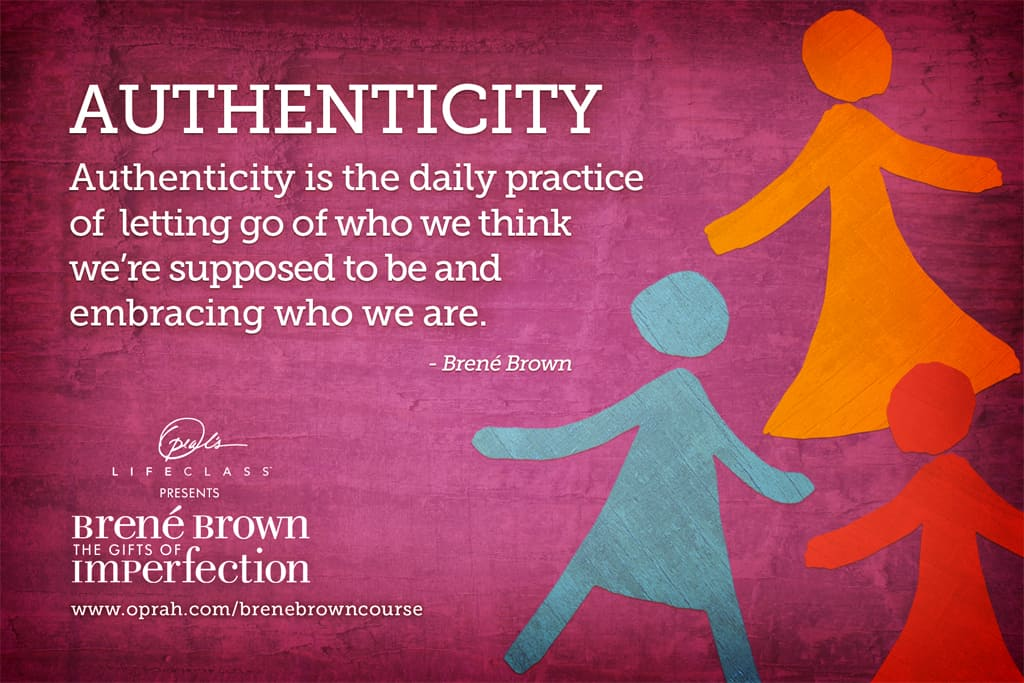 Authenticity is the daily practice of letting go of who we think we're supposed to be and embracing who we are. Brene Brown